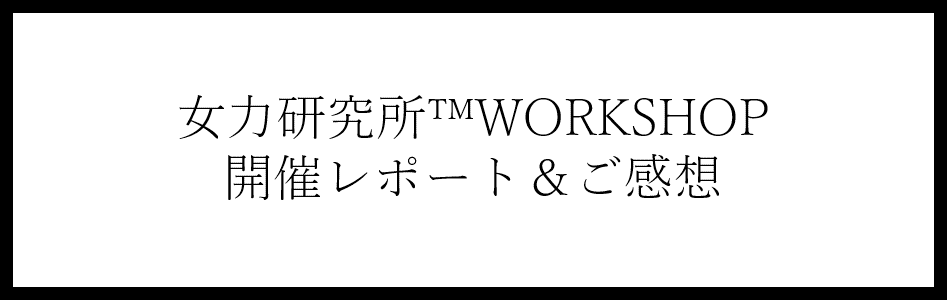 働く女性のためのワークショップ・女力研究所™WORKSHOPの開催レポート・ご感想